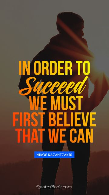 In order to succeed, we must first believe that we can