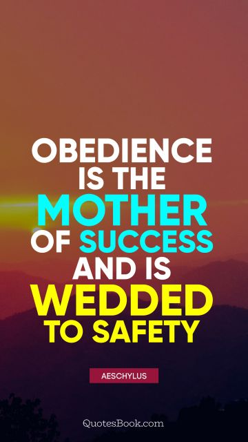 Success Quote - Obedience is the mother of success and is wedded to safety. Aeschylus