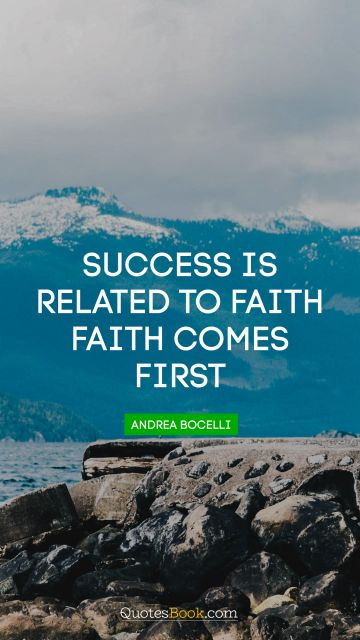 Success Quote - Success is related to faith. Faith comes first. Andrea Bocelli