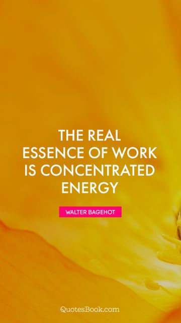 The real essence of work is concentrated energy