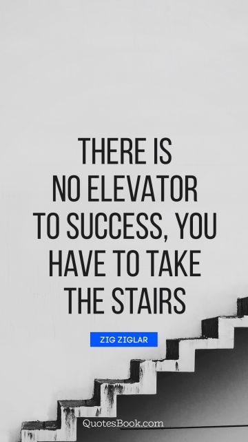 Success Quote - There is no elevator to success, you have to take the stairs. Zig Ziglar