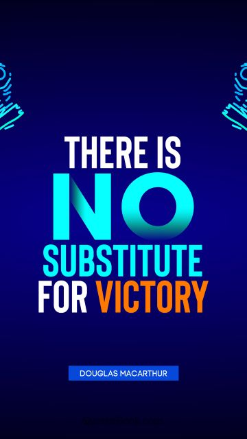 Success Quote - There is no substitute for victory. Douglas MacArthur