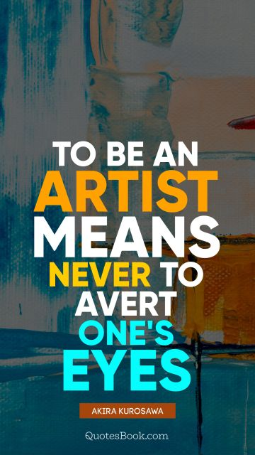 To be an artist means never to avert one's eyes