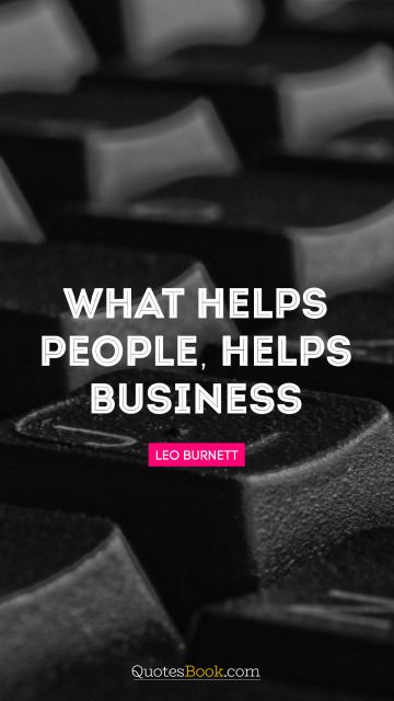 Success Quote - What helps people, helps business. Leo Burnett