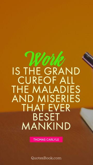 Work is the grand cure of all the maladies and miseries that ever beset mankind