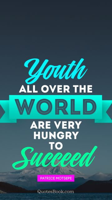 Success Quote - Youth all over the world are very hungry to succeed. Patrice Motsepe
