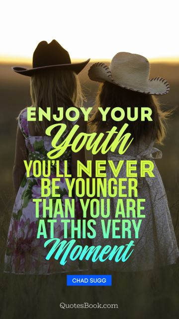 POPULAR QUOTES Quote - Enjoy your youth, you will never be younger than you are at this very moment. Unknown Authors