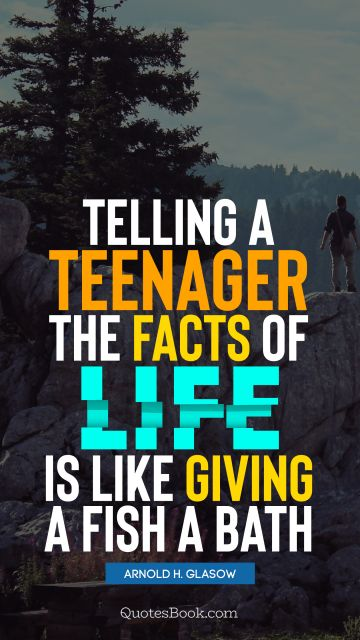 QUOTES BY Quote - Telling a teenager the facts of life is like giving a fish a bath. Arnold H. Glasow