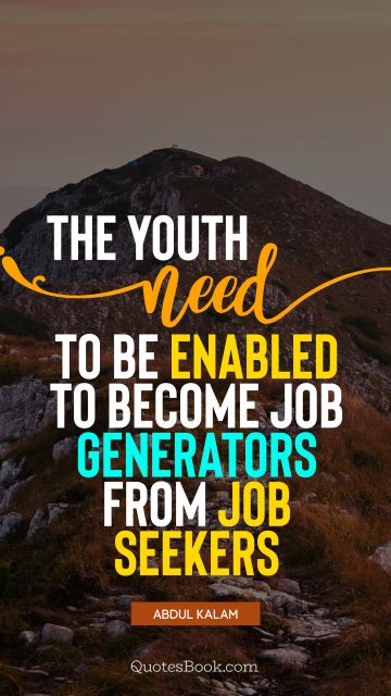 QUOTES BY Quote - The youth need to be enabled to become job generators from job seekers. Abdul Kalam