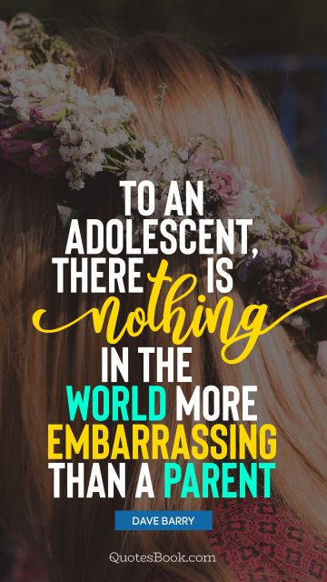 QUOTES BY Quote - To an adolescent, there is nothing in the world more embarrassing than a parent. Dave Barry