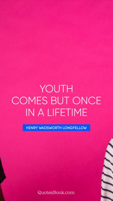 Youth comes but once in a lifetime
