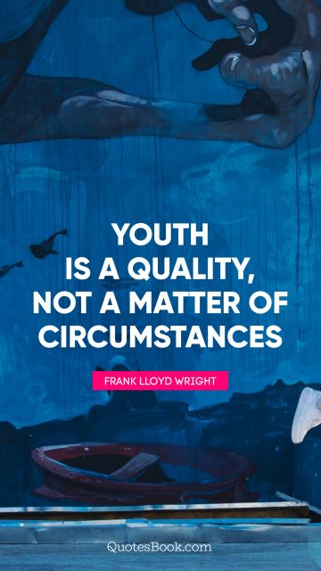 Youth is a quality, not a matter of circumstances