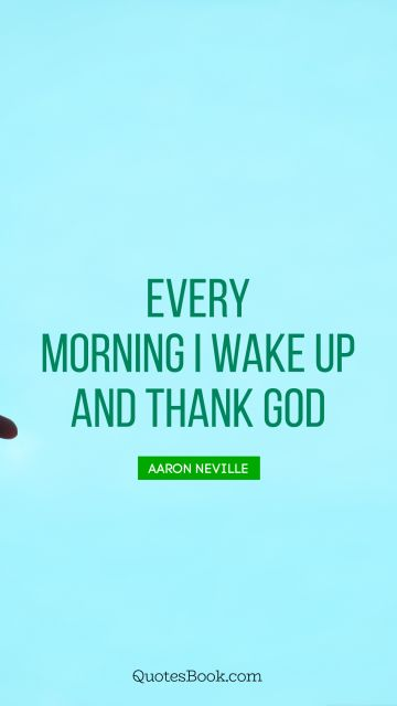 QUOTES BY Quote - Every morning I wake up and thank God. Aaron Neville