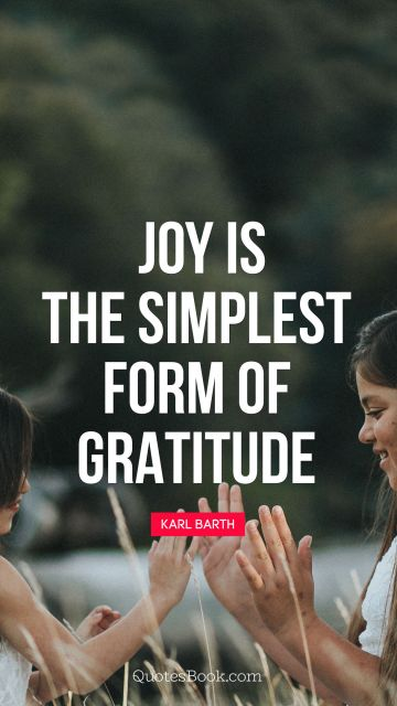 POPULAR QUOTES Quote - Joy is the simplest form of gratitude. Karl Barth