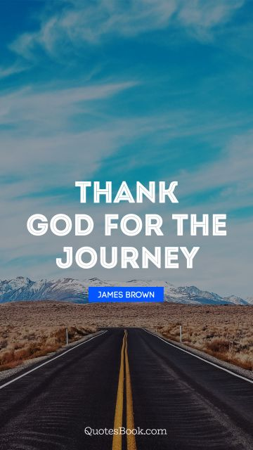 QUOTES BY Quote - Thank God for the journey. James Brown