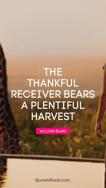 QUOTES BY Quote - The thankful receiver bears a plentiful harvest. William Blake