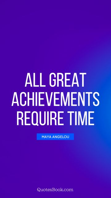 QUOTES BY Quote - All great achievements require time. Maya Angelou