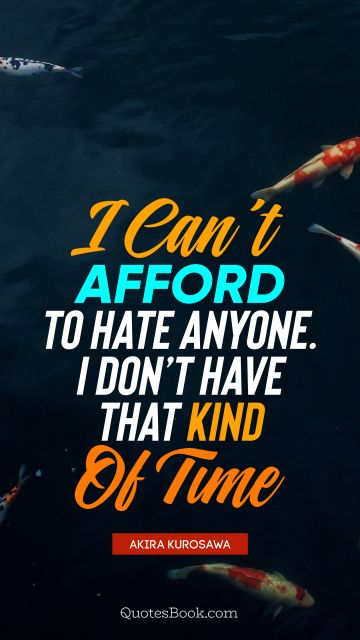 Time Quote - I can't afford to hate anyone. I don't have that kind of time. Akira Kurosawa