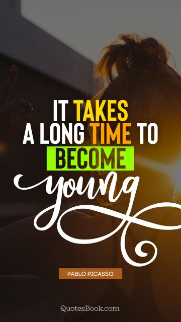 Time Quote - It takes a long time to become young. Pablo Picasso