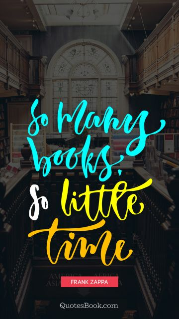 Time Quote - So many books, so little time. Frank Zappa