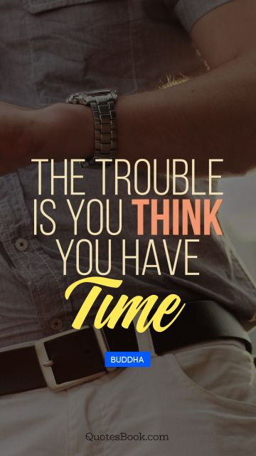 QUOTES BY Quote - The trouble is you think you have time. Buddha