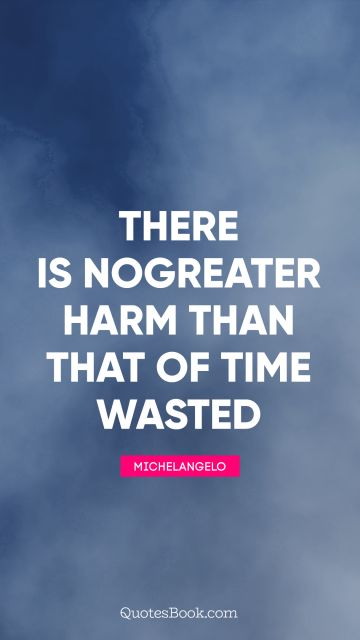 There is no greater harm than that of time wasted