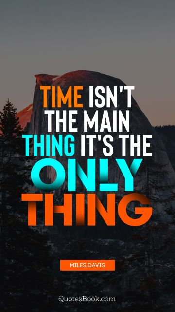 Time isn't the main thing it's the only thing