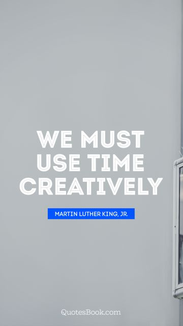 QUOTES BY Quote - We must use time creatively. Martin Luther King, Jr.