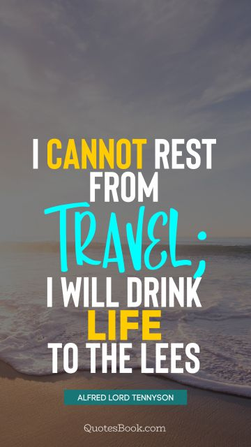 I cannot rest from travel; I will drink Life to the lees