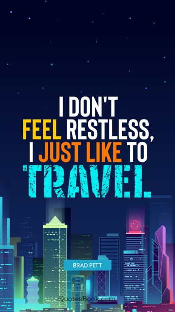 I don't feel restless, I just like to travel