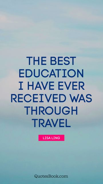 The best education I have ever received was through travel