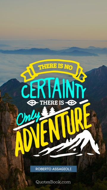 There is no certainty there is only adventure