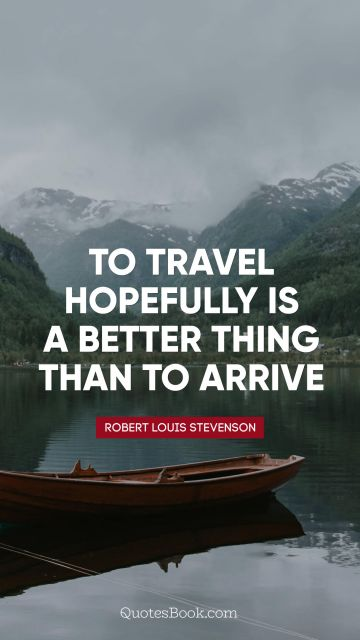 To travel hopefully is a better thing than to arrive