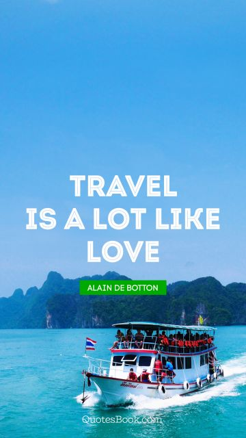 QUOTES BY Quote - Travel is a lot like love. Alain de Botton