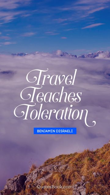 QUOTES BY Quote - Travel teaches toleration. Benjamin Disraeli