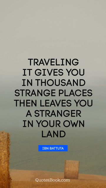 Traveling it gives you in thousand strange places then leaves you a stranger in your own land