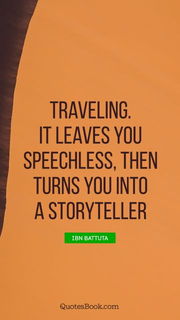 Traveling. It leaves you speechless, then turns you into a storyteller