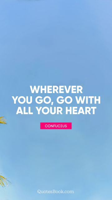 QUOTES BY Quote - Wherever you go, go with all your heart. Confucius