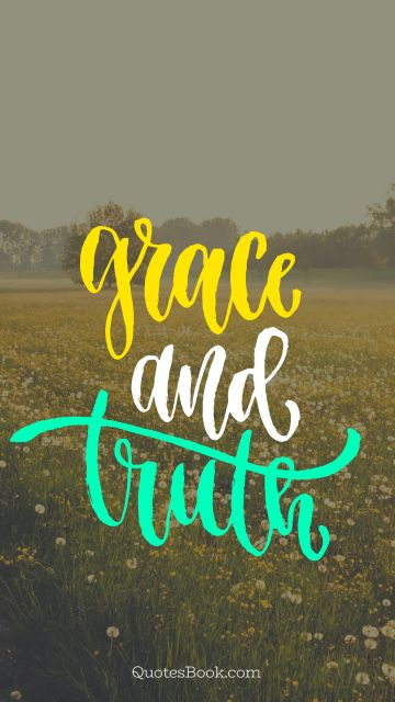 Trust Quote - Grace and truth. Unknown Authors