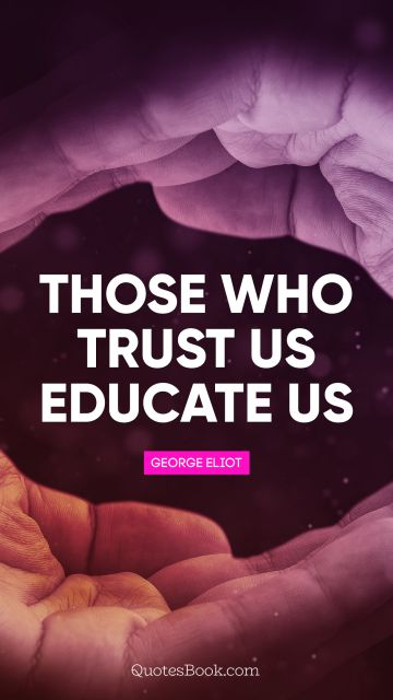Those who trust us educate us