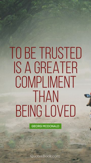 QUOTES BY Quote - To be trusted is a greater compliment than being loved. George MacDonald