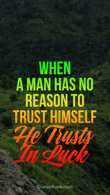 Trust Quote - When a man has no reason to trust himself, he trusts in luck. Unknown Authors