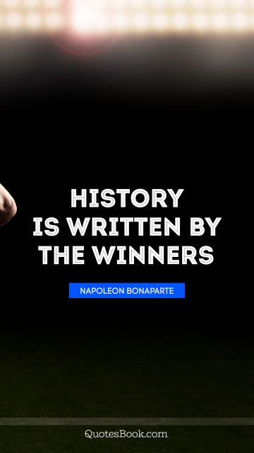 Search Results Quote - History is written by the winners. Napoleon Bonaparte