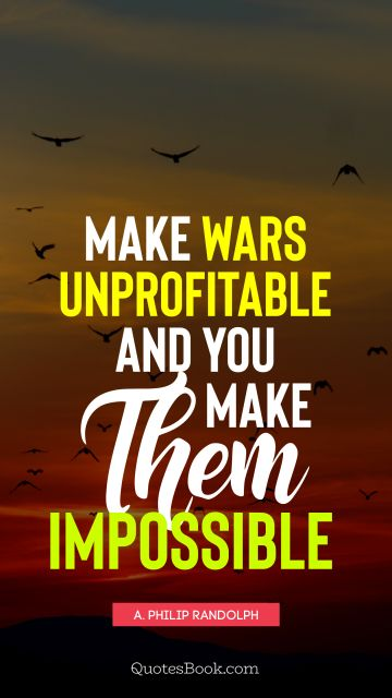 QUOTES BY Quote - Make wars unprofitable and you make them impossible. A. Philip Randolph