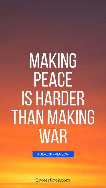 War Quote - Making peace is harder than making war. Adlai Stevenson