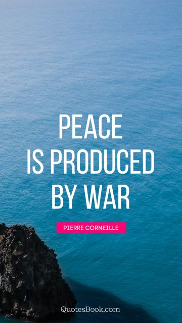 War Quote - Peace is produced by war. Pierre Corneille
