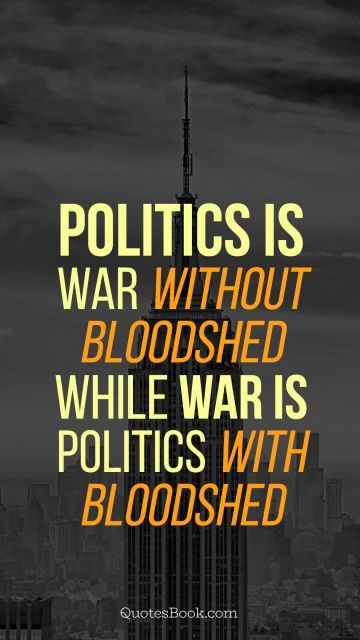 Politics is war without bloodshed while war is politics with bloodshed