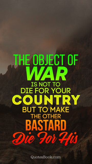 The object of war is not to die for your country but to make the other bastard die for his