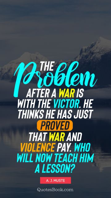 QUOTES BY Quote - The problem after a war is with the victor. He thinks he has just proved that war and violence pay. Who will now teach him a lesson?. A. J. Muste