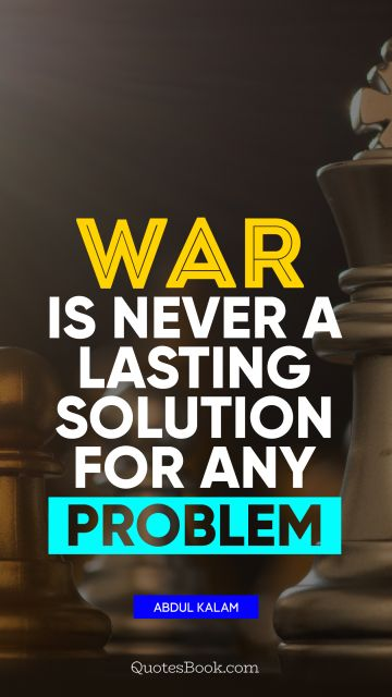 POPULAR QUOTES Quote - War is never a lasting solution for any problem. Abdul Kalam